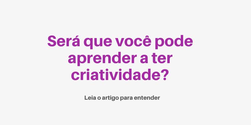 Esse artigo é pra você que não sabe se pode aprender a ter criatividade